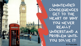A poster for unintended consequences with a quote from R Pascale: Unintended consequences get to the heart of why you never really understand a problem until you solve it!
