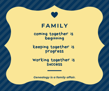 Quote: Family: coming together is beginning, keeping together is progress, working together is success. Genealogy is a family affair.